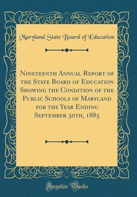 Nineteenth Annual Report of the State Board of Education Showing the Condition of the Public Schools of Maryland for the Year Ending September 30th, 1885 (Classic Reprint)
