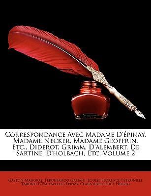 Correspondance Avec Madame D'Pinay, Madame Necker, Madame Geoffrin, Etc, Diderot, Grimm, D'Alembert, de Sartine, D'Holbach, Etc, Volume 2