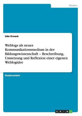 Weblogs als neues Kommunikationsmedium in der Bildungswissenschaft - Beschreibung, Umsetzung und Reflexion einer eigenen Weblogidee