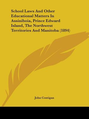 School Laws and Other Educational Matters in Assiniboia, Prince Edward Island, the Northwest Territories and Manitoba