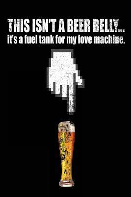 This Isn't a Beer Belly It's a Fuel Tank for My Love Machine
