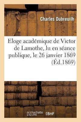 Eloge Academique de Victor de Lamothe, Lu en Seance Publique, le 26 Janvier 1869