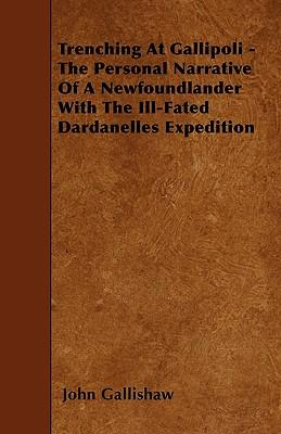 Trenching At Gallipoli - The Personal Narrative Of A Newfoundlander With The Ill-Fated Dardanelles Expedition