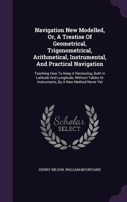 Navigation New Modelled, Or, a Treatise of Geometrical, Trigonometrical, Arithmetical, Instrumental, and Practical Navigation