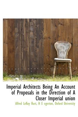 Imperial Architects Being an Account of Proposals in the Direction of a Closer Imperial Union