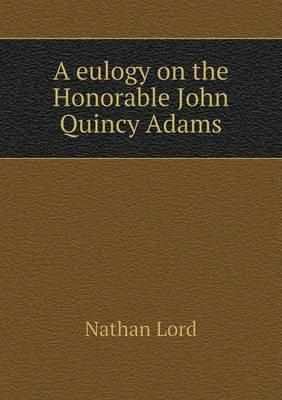 A Eulogy on the Honorable John Quincy Adams