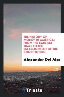 The History of Money in America; From the Earliest Times to the Establishment of the Constitution