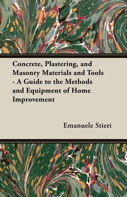 Concrete, Plastering, and Masonry Materials and Tools - A Guide to the Methods and Equipment of Home Improvement