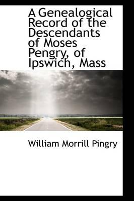 A Genealogical Record of the Descendants of Moses Pengry, of Ipswich, Mass