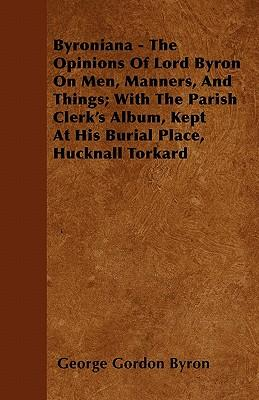 Byroniana - The Opinions of Lord Byron on Men, Manners, and Things; With the Parish Clerk's Album, Kept at His Burial Place, Hucknall Torkard