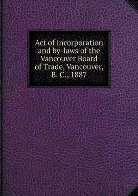 Act of Incorporation and By-Laws of the Vancouver Board of Trade, Vancouver, B. C., 1887