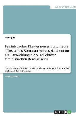Feministisches Theater gestern und heute - Theater als Kommunikationsplattform für die Entwicklung eines kollektiven feministischen Bewusstseins