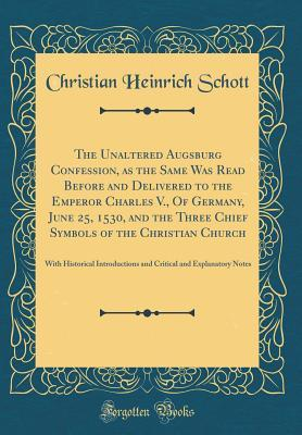 The Unaltered Augsburg Confession, as the Same Was Read Before and Delivered to the Emperor Charles V., Of Germany, June 25, 1530, and the Three Chief ... and Critical and Explanatory Notes