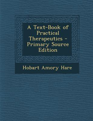 A Text-Book of Practical Therapeutics - Primary Source Edition