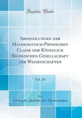 Abhandlungen der Mathematisch-Physischen Classe der Königlich Sächsischen Gesellschaft der Wissenschaften, Vol. 26 (Classic Reprint)