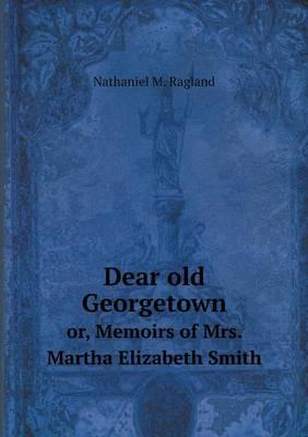 Dear Old Georgetown Or, Memoirs of Mrs. Martha Elizabeth Smith