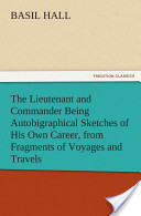 The Lieutenant and Commander Being Autobigraphical Sketches of His Own Career, from Fragments of Voyages and Travels