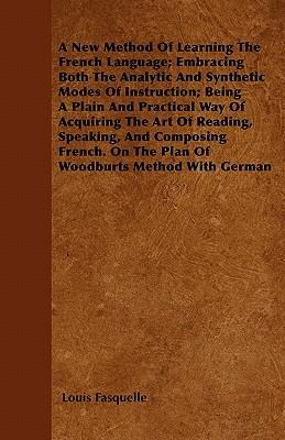 A New Method Of Learning The French Language; Embracing Both The Analytic And Synthetic Modes Of Instruction; Being A Plain And Practical Way Of ... On The Plan Of Woodburts Method With German