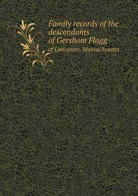 Family Records of the Descendants of Gershom Flagg of Lancaster, Massachusetts