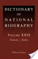 Dictionary of National Biography. Edited by Sidney Lee. Volume 29. Inglis - John