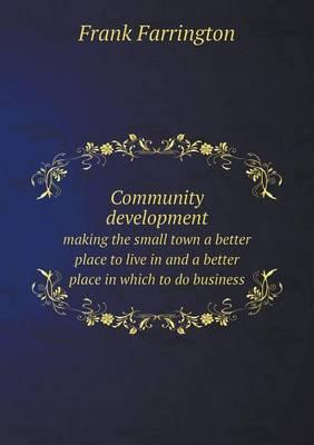 Community Development Making the Small Town a Better Place to Live in and a Better Place in Which to Do Business