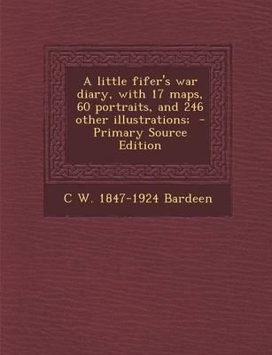 A Little Fifer's War Diary, with 17 Maps, 60 Portraits, and 246 Other Illustrations; - Primary Source Edition