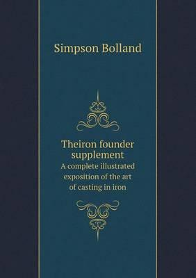 Theiron Founder Supplement a Complete Illustrated Exposition of the Art of Casting in Iron