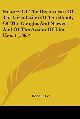 History of the Discoveries of the Circulation of the Blood, of the Ganglia and Nerves, and of the Action of the Heart