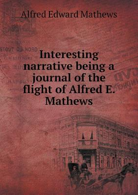 Interesting Narrative Being a Journal of the Flight of Alfred E. Mathews