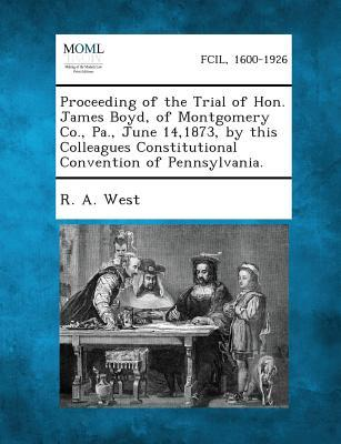Proceeding of the Trial of Hon. James Boyd, of Montgomery Co., Pa., June 14,1873, by This Colleagues Constitutional Convention of Pennsylvania.