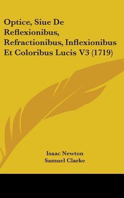 Optice, Siue De Reflexionibus, Refractionibus, Inflexionibus Et Coloribus Lucis
