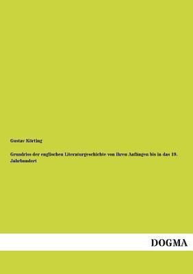 Grundriss der englischen Literaturgeschichte von ihren Anfängen bis in das 19. Jahrhundert