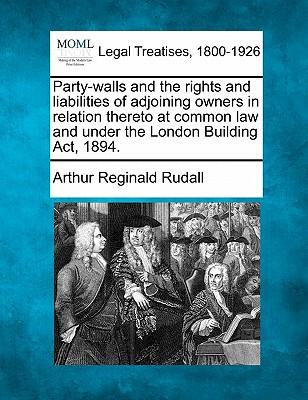 Party-Walls and the Rights and Liabilities of Adjoining Owners in Relation Thereto at Common Law and Under the London Building ACT, 1894.
