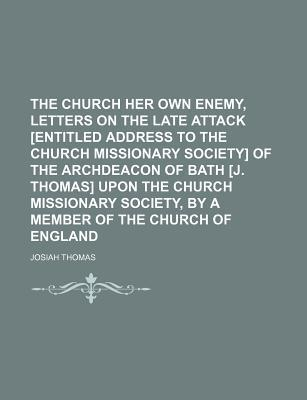 The Church Her Own Enemy, Letters on the Late Attack [Entitled Address to the Church Missionary Society] of the Archdeacon of Bath [J. Thomas] Upon Th