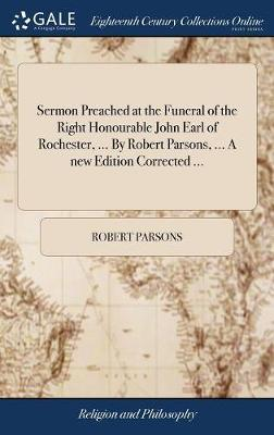 Sermon Preached at the Funeral of the Right Honourable John Earl of Rochester, ... by Robert Parsons, ... a New Edition Corrected ...