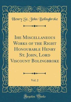 Ihe Miscellaneous Works of the Right Honourable Henry St. John, Lord Viscount Bolingbroke, Vol. 2 (Classic Reprint)