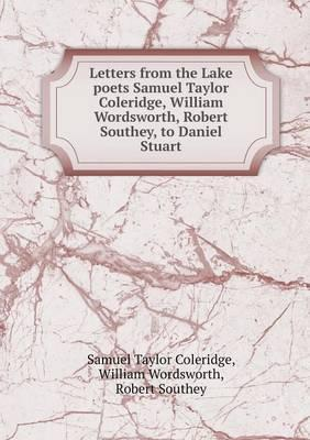 Letters from the Lake Poets Samuel Taylor Coleridge, William Wordsworth, Robert Southey, to Daniel Stuart