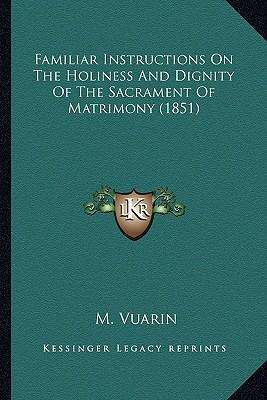 Familiar Instructions on the Holiness and Dignity of the Sacrament of Matrimony (1851)
