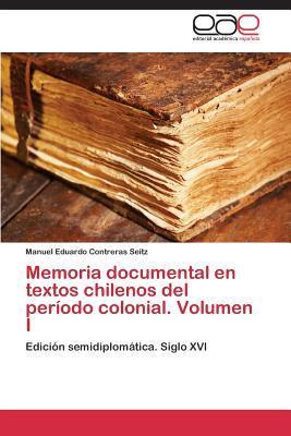 Memoria documental en textos chilenos del período colonial. Volumen I