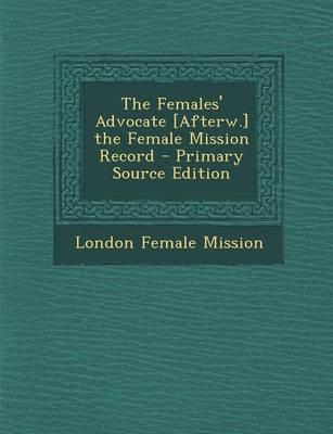 The Females' Advocate [Afterw.] the Female Mission Record