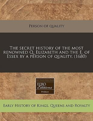 The Secret History of the Most Renowned Q. Elizabeth and the E. of Essex by a Person of Quality. (1680)