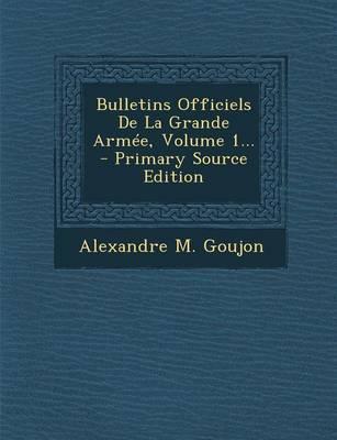 Bulletins Officiels de La Grande Armee, Volume 1... - Primary Source Edition