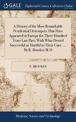A History of the Most Remarkable Pestilential Distempers That Have Appeared in Europe for Three Hundred Years Last Past; With What Proved Successful or Hurtful in Their Cure. ... by R. Brookes M.D