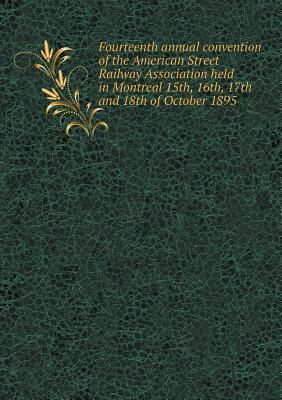 Fourteenth Annual Convention of the American Street Railway Association Held in Montreal 15th, 16th, 17th and 18th of October 1895