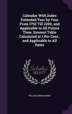 Calendar with Index Extended Year by Year from 1752 Till 2200, and Applicable to All Future Time. Interest Table Calculated at 1 Per Cent, and Applicable to All Rates