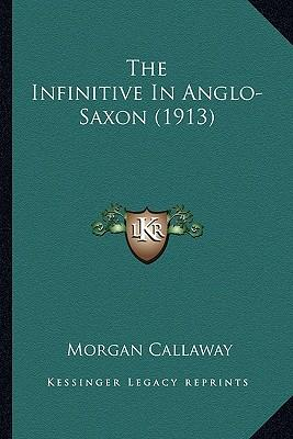 The Infinitive in Anglo-Saxon (1913) the Infinitive in Anglo-Saxon (1913)