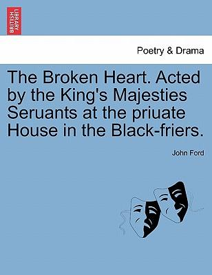 The Broken Heart. Acted by the King's Majesties Seruants at the priuate House in the Black-friers