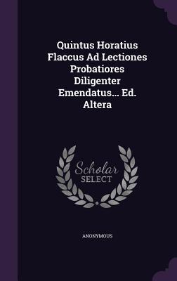 Quintus Horatius Flaccus Ad Lectiones Probatiores Diligenter Emendatus... Ed. Altera