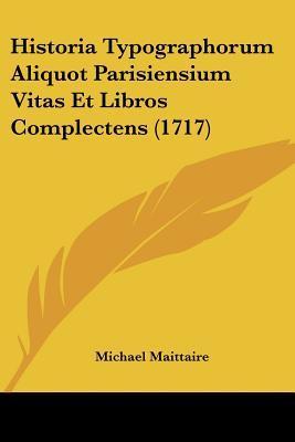 Historia Typographorum Aliquot Parisiensium Vitas Et Libros Complectens