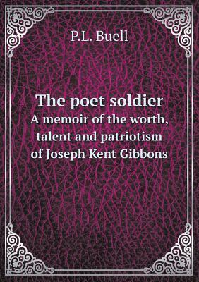 The Poet Soldier a Memoir of the Worth, Talent and Patriotism of Joseph Kent Gibbons
